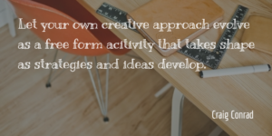 Let your own creative approach evolve as a free form activity that takes shape as strategies and ideas develop.